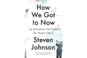 How We Got to Now Six Innovations That Made the Modern World