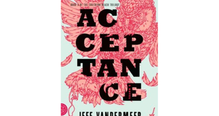 'Acceptance,' the finale in Jeff VanderMeer's 'Southern Reach' trilogy, is published