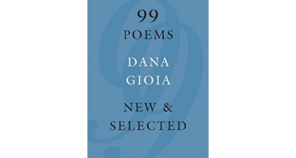 '99 Poems' is Dana Gioia's celebration of the human endeavor